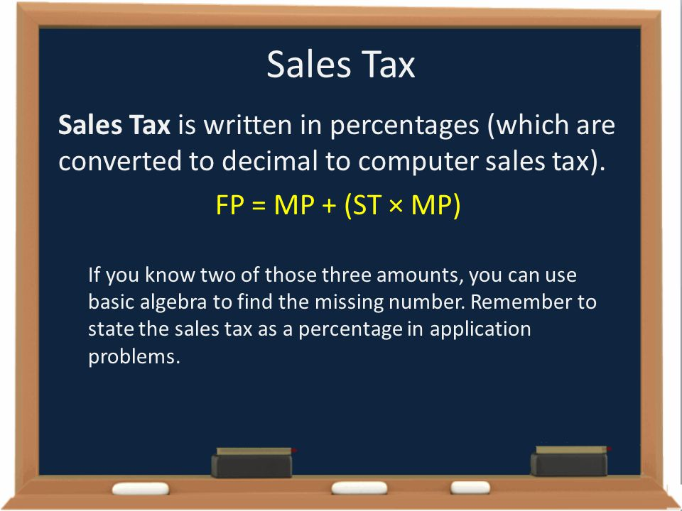 Sales Tax Sales Tax is written in percentages (which are converted to decimal to computer sales tax).