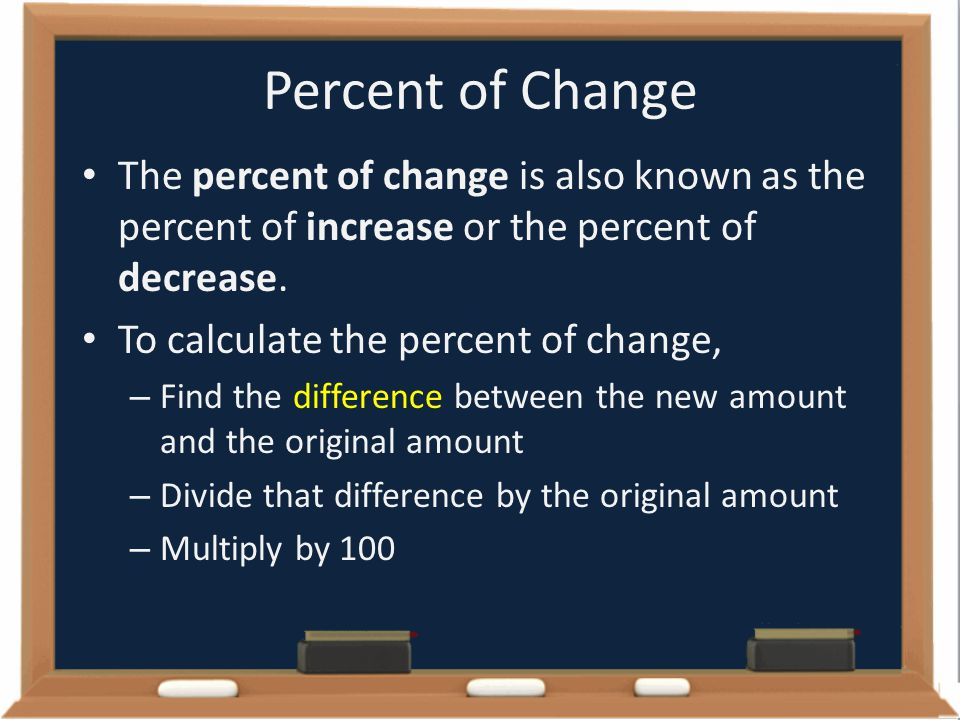 Percent of Change The percent of change is also known as the percent of increase or the percent of decrease.