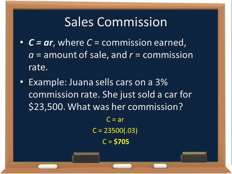 Sales Commission C = ar, where C = commission earned, a = amount of sale, and r = commission rate.