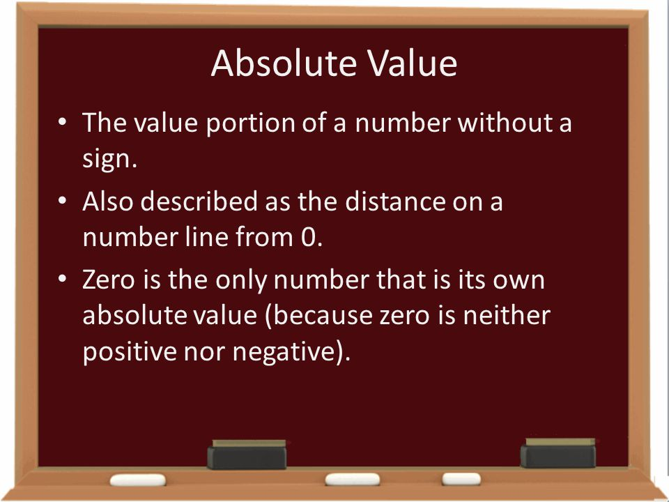 Absolute Value The value portion of a number without a sign.