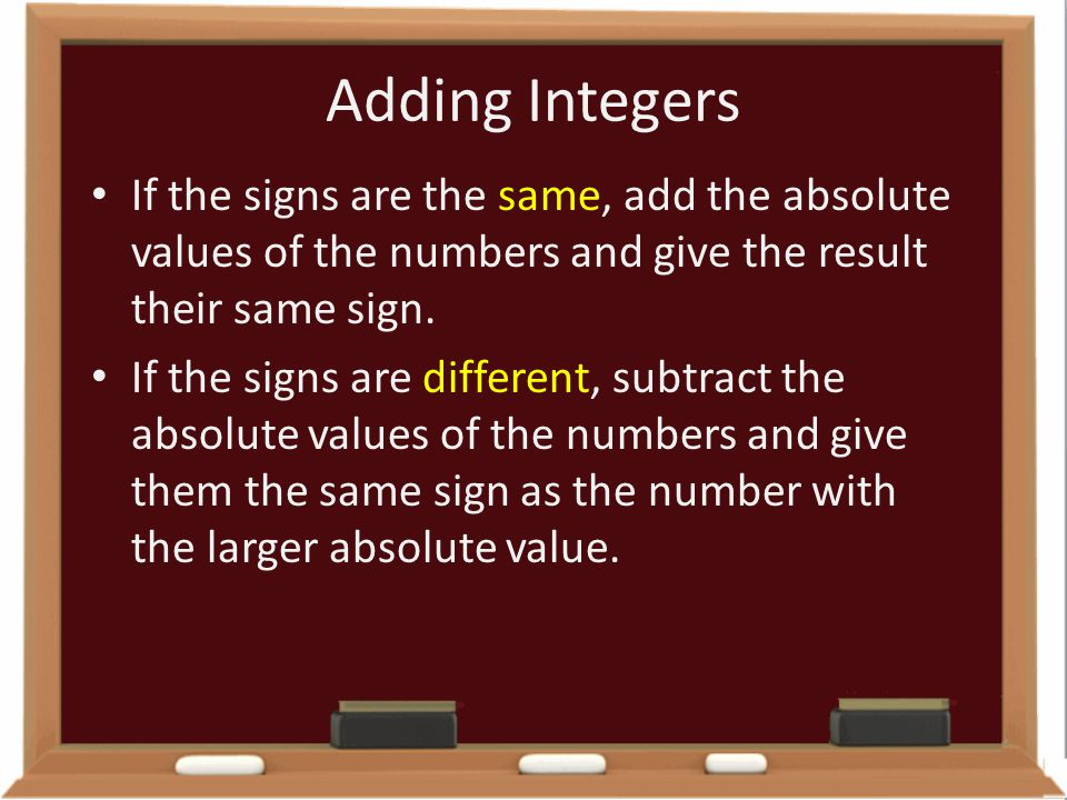 Adding Integers If the signs are the same, add the absolute values of the numbers and give the result their same sign.