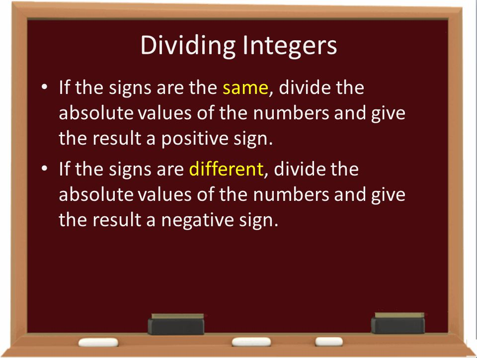Dividing Integers If the signs are the same, divide the absolute values of the numbers and give the result a positive sign.