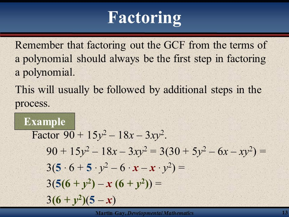 Factoring Remember that factoring out the GCF from the terms of a polynomial should always be the first step in factoring a polynomial.