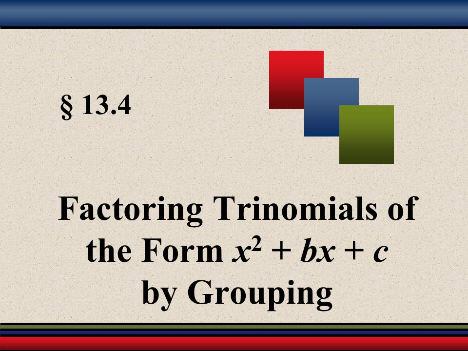Factoring Trinomials of the Form x2 + bx + c by Grouping