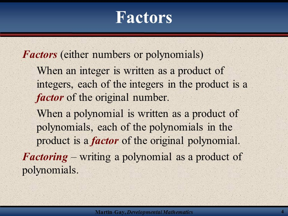Factors Factors (either numbers or polynomials)