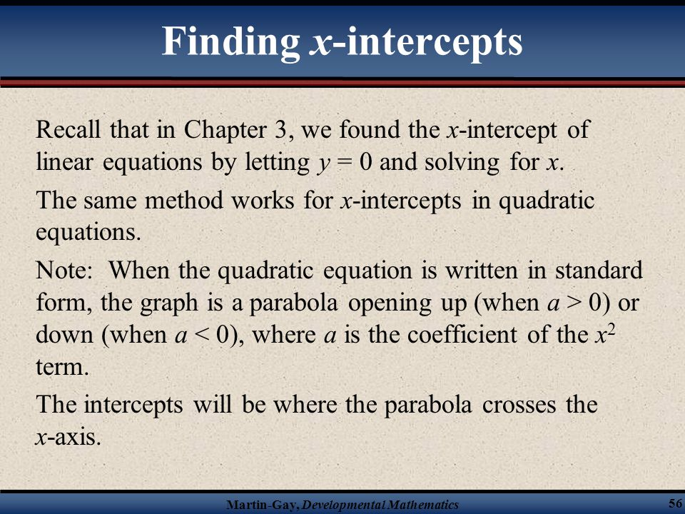 Finding x-intercepts Recall that in Chapter 3, we found the x-intercept of linear equations by letting y = 0 and solving for x.