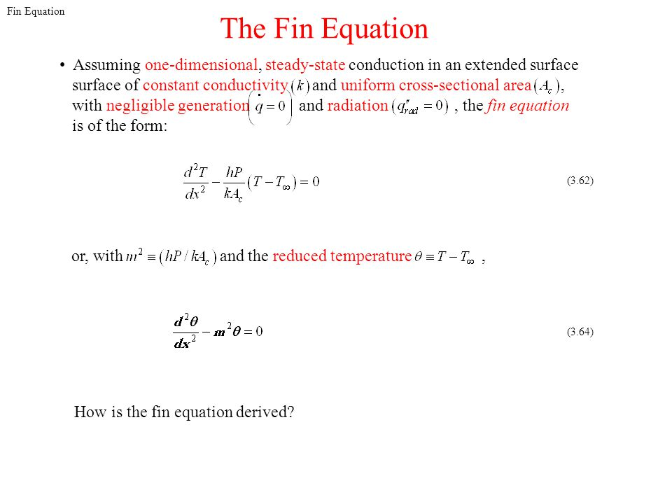 Fin Equation The Fin Equation. Assuming one-dimensional, steady-state conduction in an extended surface.