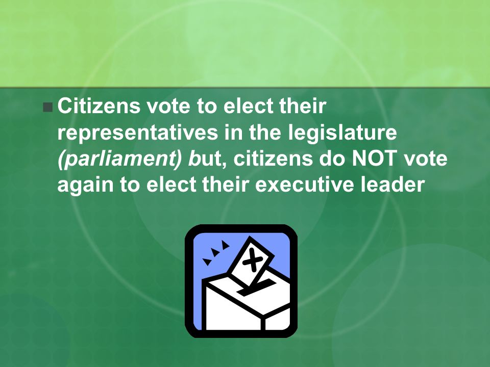 Citizens vote to elect their representatives in the legislature (parliament) but, citizens do NOT vote again to elect their executive leader