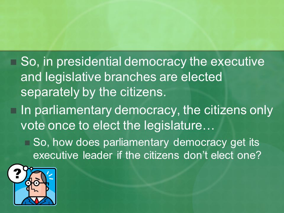 So, in presidential democracy the executive and legislative branches are elected separately by the citizens.