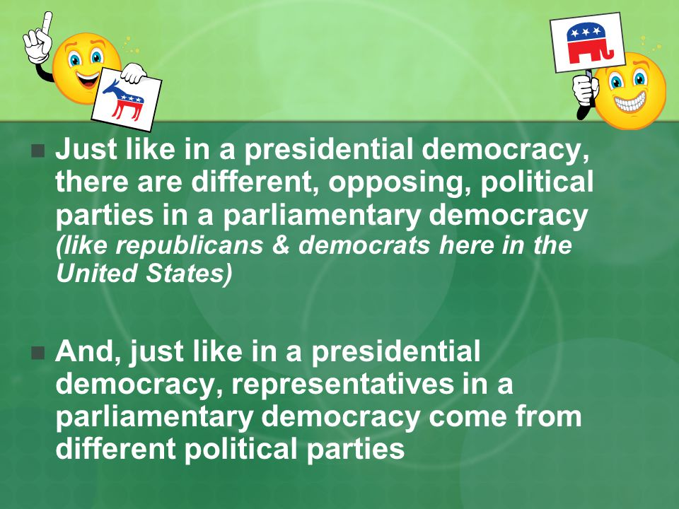 Just like in a presidential democracy, there are different, opposing, political parties in a parliamentary democracy (like republicans & democrats here in the United States)