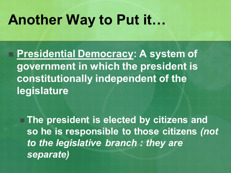 Another Way to Put it… Presidential Democracy: A system of government in which the president is constitutionally independent of the legislature.