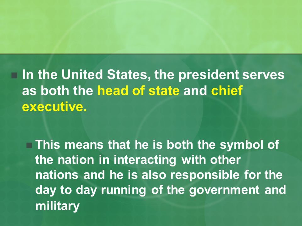 In the United States, the president serves as both the head of state and chief executive.