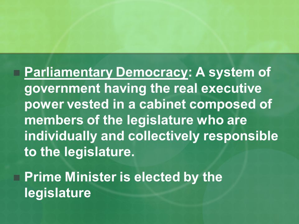 Parliamentary Democracy: A system of government having the real executive power vested in a cabinet composed of members of the legislature who are individually and collectively responsible to the legislature.