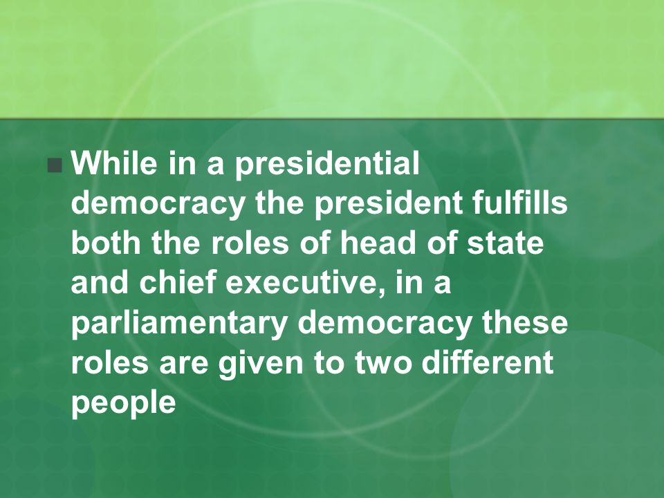 While in a presidential democracy the president fulfills both the roles of head of state and chief executive, in a parliamentary democracy these roles are given to two different people