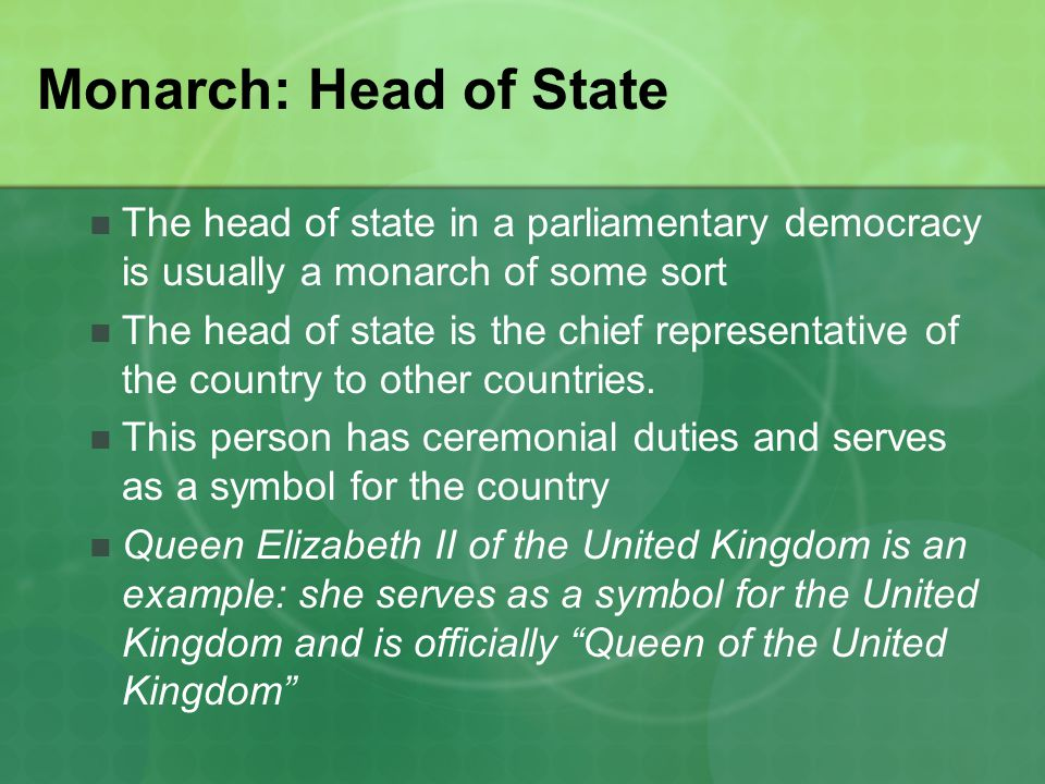 Monarch: Head of State The head of state in a parliamentary democracy is usually a monarch of some sort.