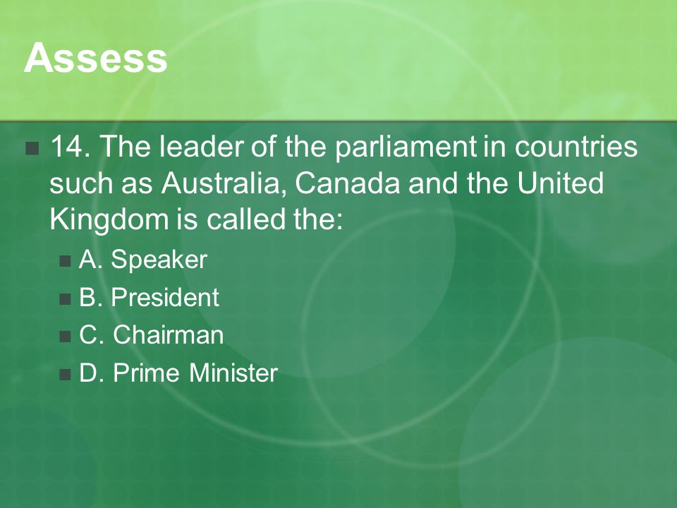 Assess 14. The leader of the parliament in countries such as Australia, Canada and the United Kingdom is called the: