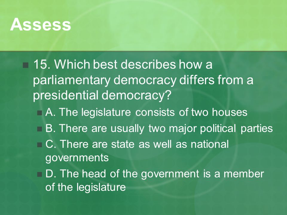 Assess 15. Which best describes how a parliamentary democracy differs from a presidential democracy
