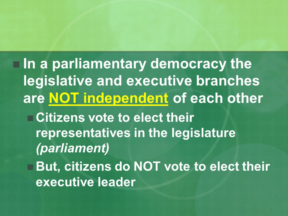 In a parliamentary democracy the legislative and executive branches are NOT independent of each other