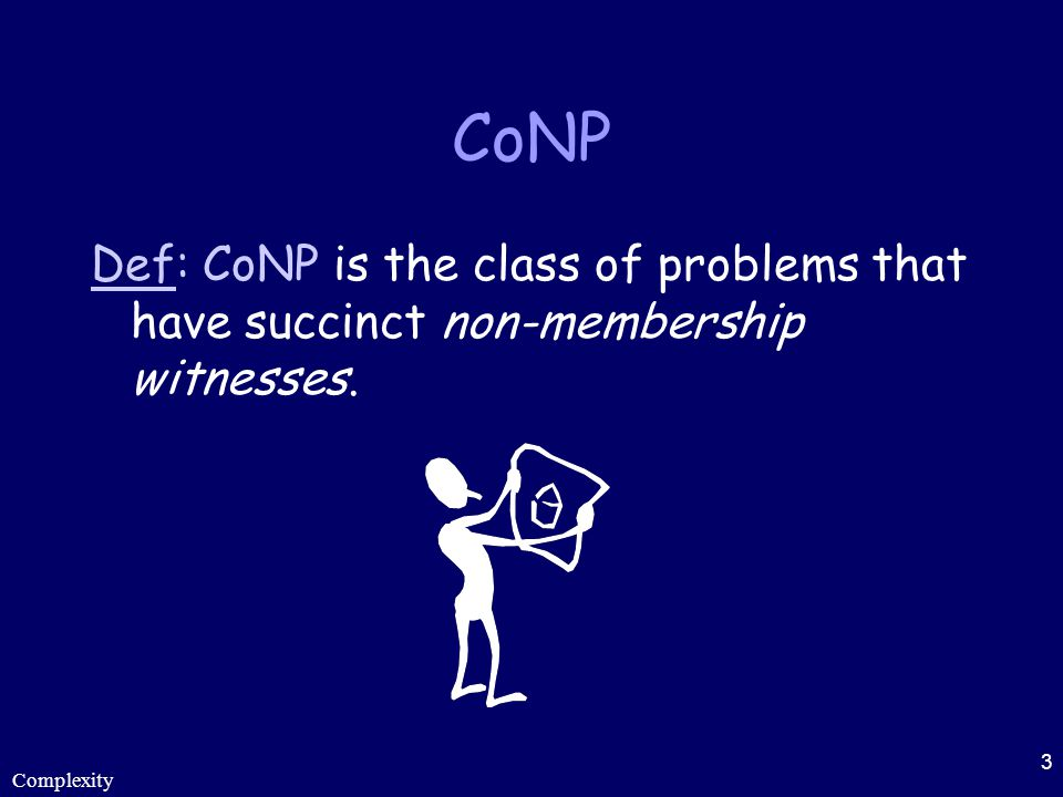 CoNP Def: CoNP is the class of problems that have succinct non-membership witnesses. Complexity