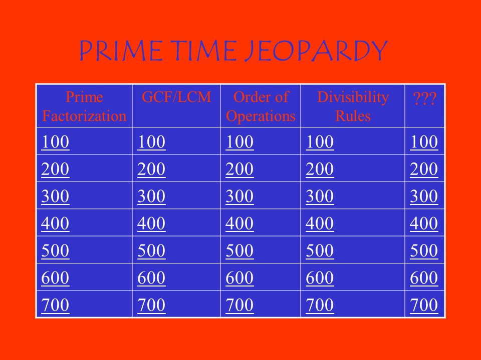 PRIME TIME JEOPARDY Prime Factorization. GCF/LCM. Order of Operations. Divisibility Rules. 100.