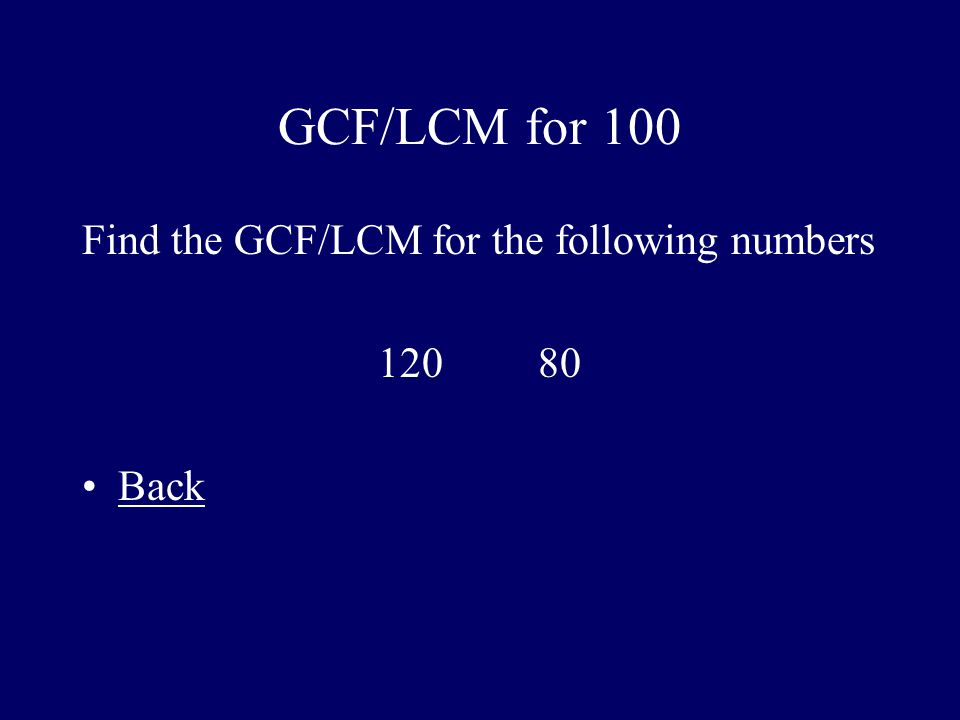 GCF/LCM for 100 Find the GCF/LCM for the following numbers 120 80 Back