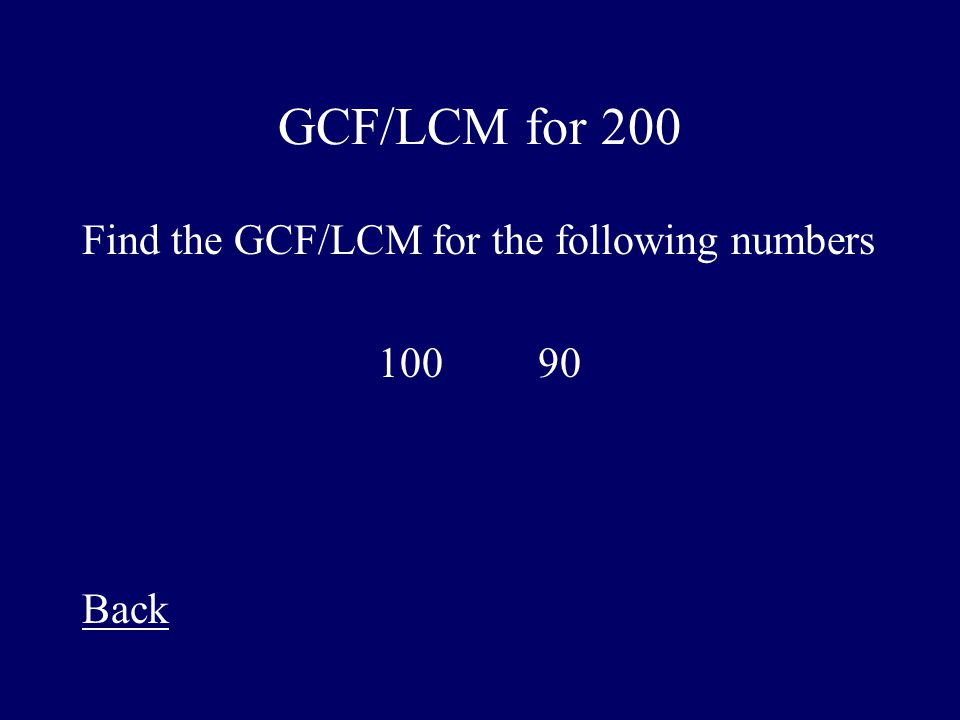 GCF/LCM for 200 Find the GCF/LCM for the following numbers 100 90 Back