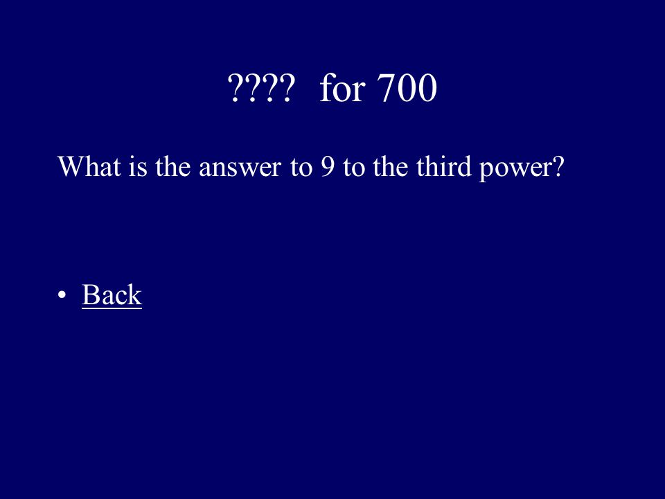 for 700 What is the answer to 9 to the third power Back