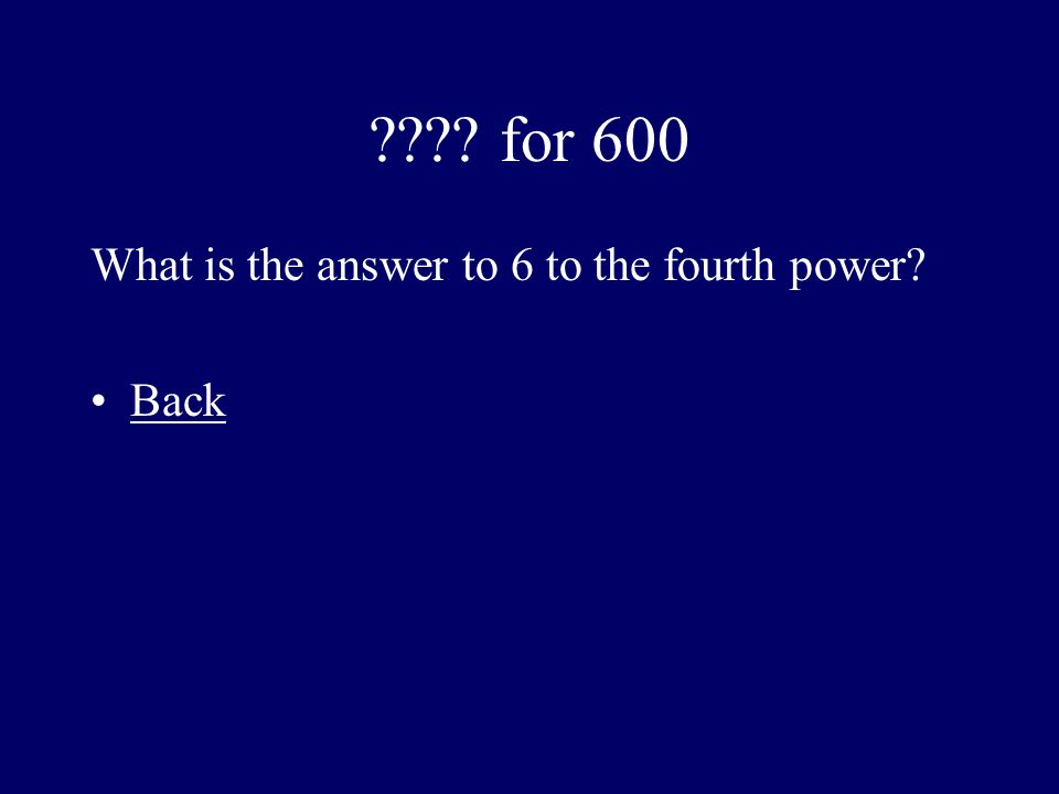 for 600 What is the answer to 6 to the fourth power Back