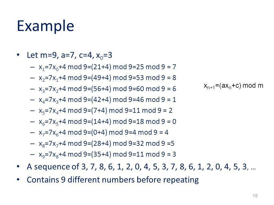 Example Let m=9, a=7, c=4, x0=3. x1=7x0+4 mod 9=(21+4) mod 9=25 mod 9 = 7. x2=7x1+4 mod 9=(49+4) mod 9=53 mod 9 = 8.