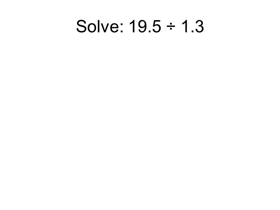 Solve: 19.5 ÷ 1.3