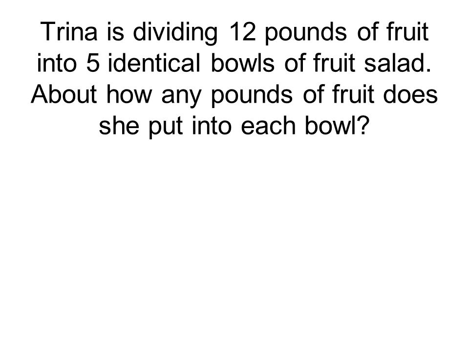 Trina is dividing 12 pounds of fruit into 5 identical bowls of fruit salad.