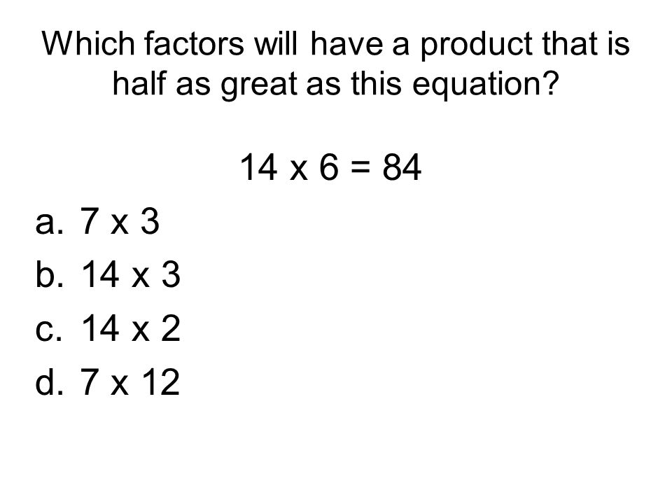 Which factors will have a product that is half as great as this equation