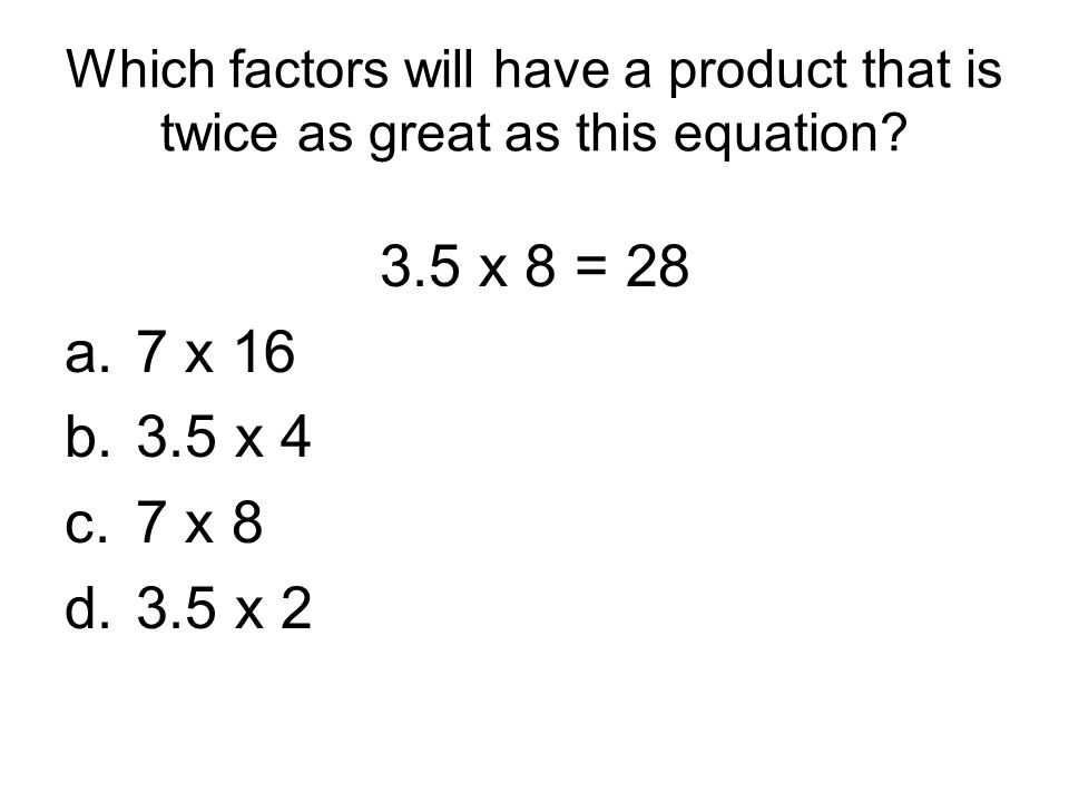 Which factors will have a product that is twice as great as this equation