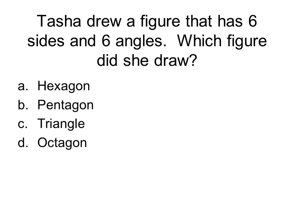 Tasha drew a figure that has 6 sides and 6 angles