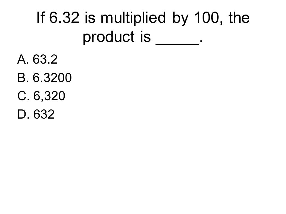 If 6.32 is multiplied by 100, the product is _____.