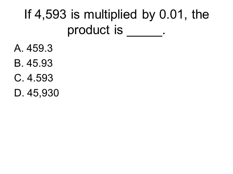 If 4,593 is multiplied by 0.01, the product is _____.