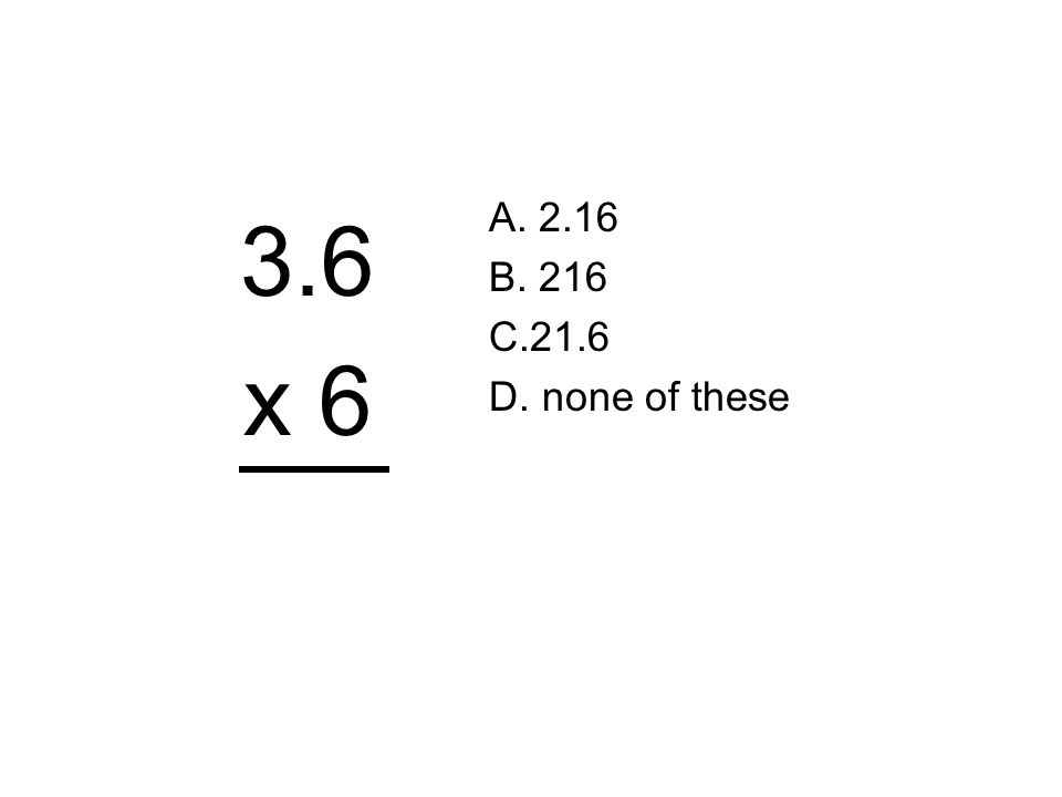 A. 2.16 B. 216 C.21.6 D. none of these 3.6 x 6