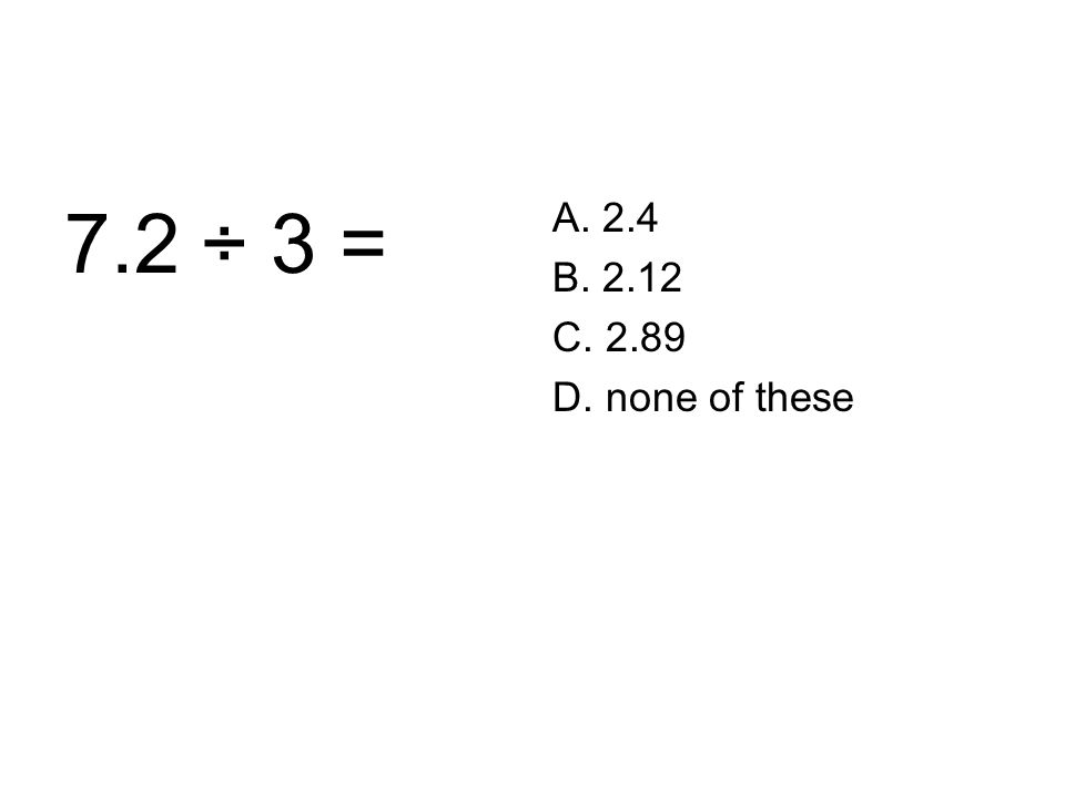 7.2 ÷ 3 = A. 2.4 B. 2.12 C. 2.89 D. none of these