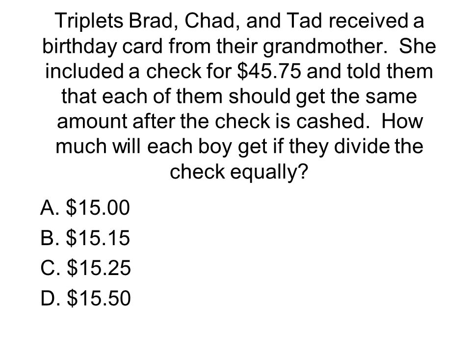 Triplets Brad, Chad, and Tad received a birthday card from their grandmother. She included a check for $45.75 and told them that each of them should get the same amount after the check is cashed. How much will each boy get if they divide the check equally