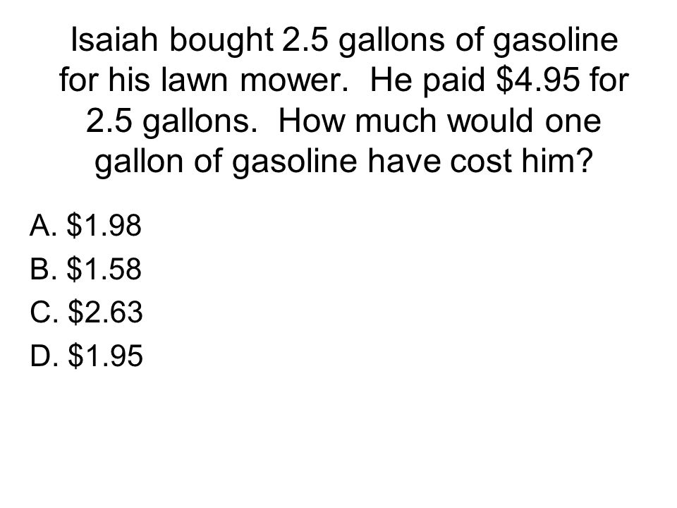 Isaiah bought 2. 5 gallons of gasoline for his lawn mower. He paid $4