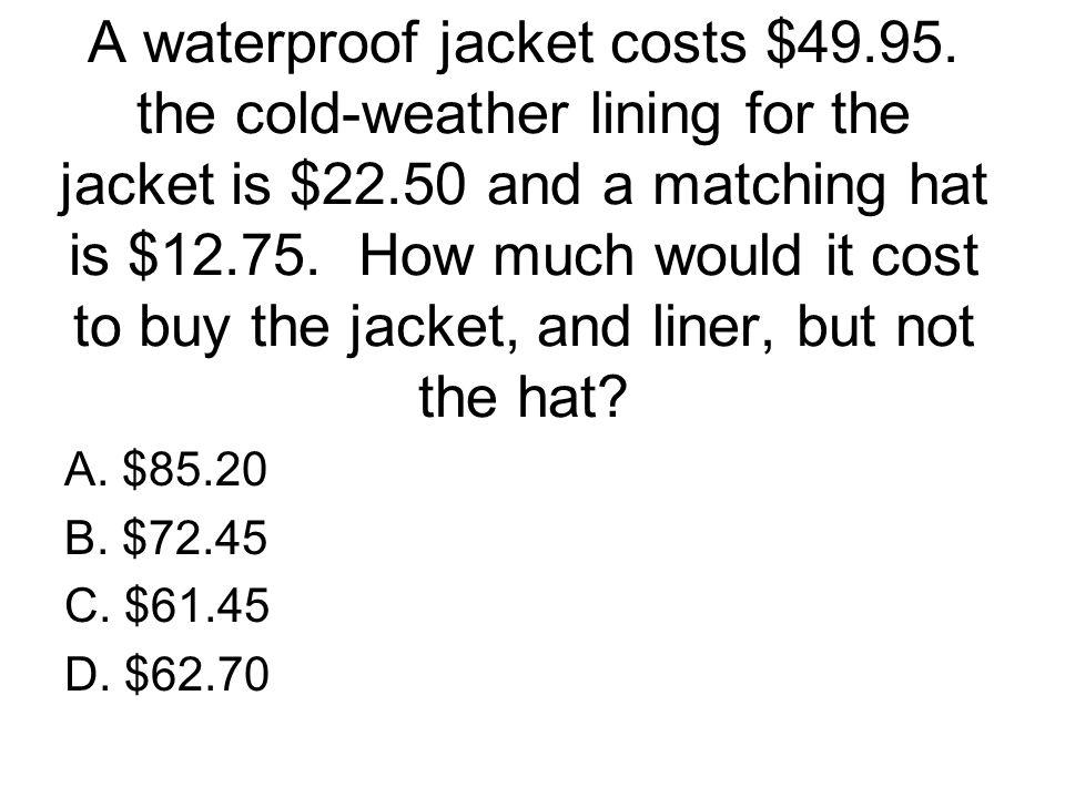 A waterproof jacket costs $49. 95