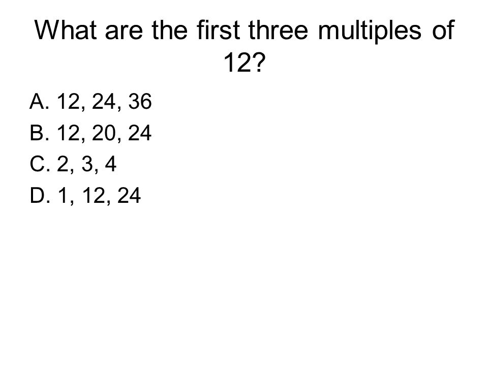 What are the first three multiples of 12
