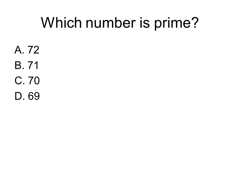 Which number is prime A. 72 B. 71 C. 70 D. 69