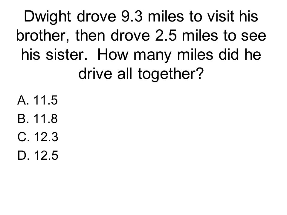 Dwight drove 9. 3 miles to visit his brother, then drove 2