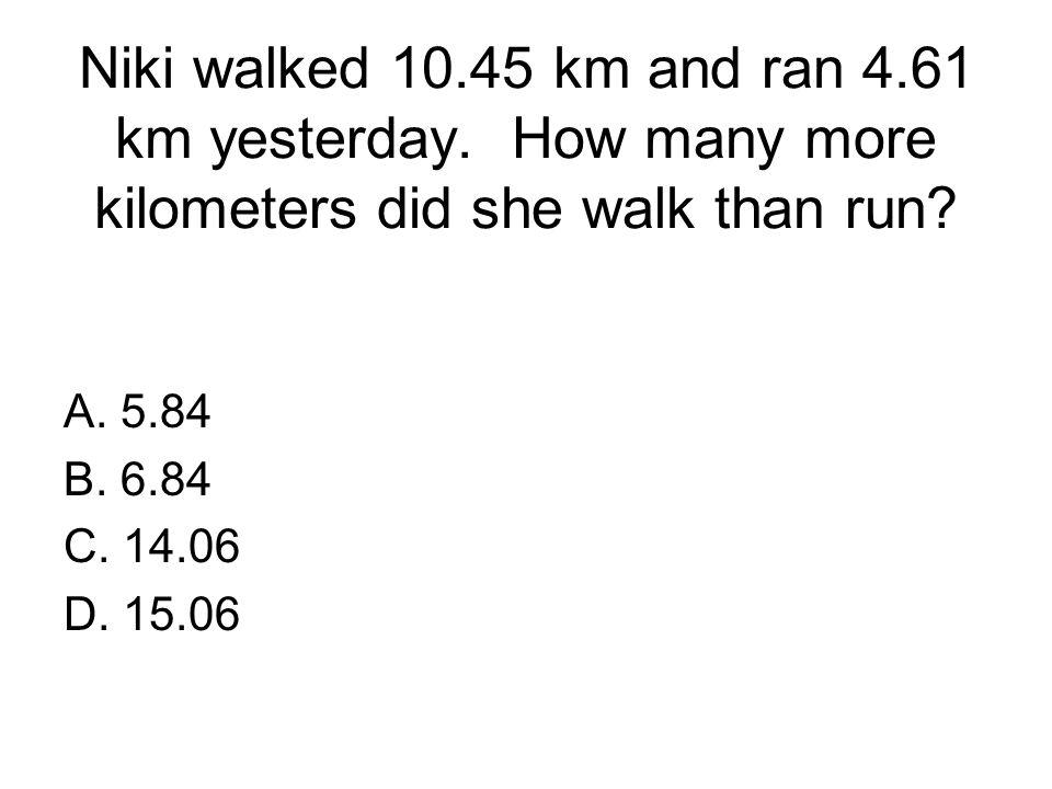 Niki walked 10. 45 km and ran 4. 61 km yesterday