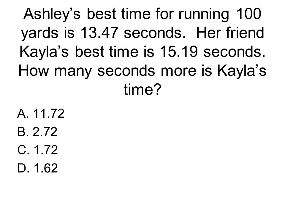 Ashley's best time for running 100 yards is 13. 47 seconds