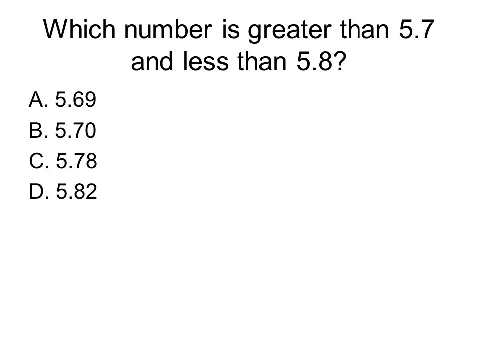 Which number is greater than 5.7 and less than 5.8