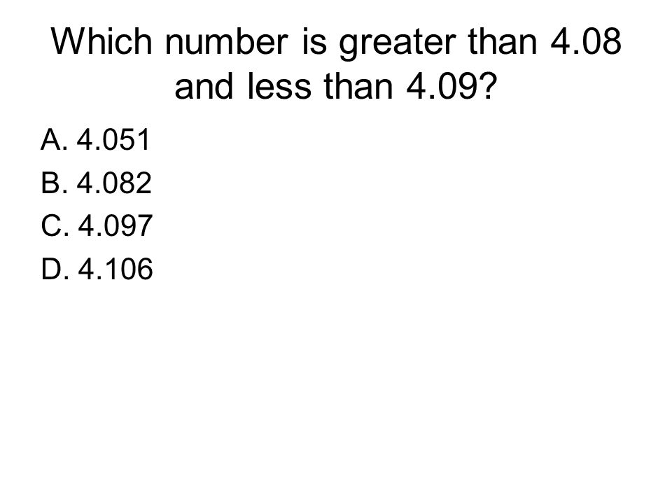 Which number is greater than 4.08 and less than 4.09