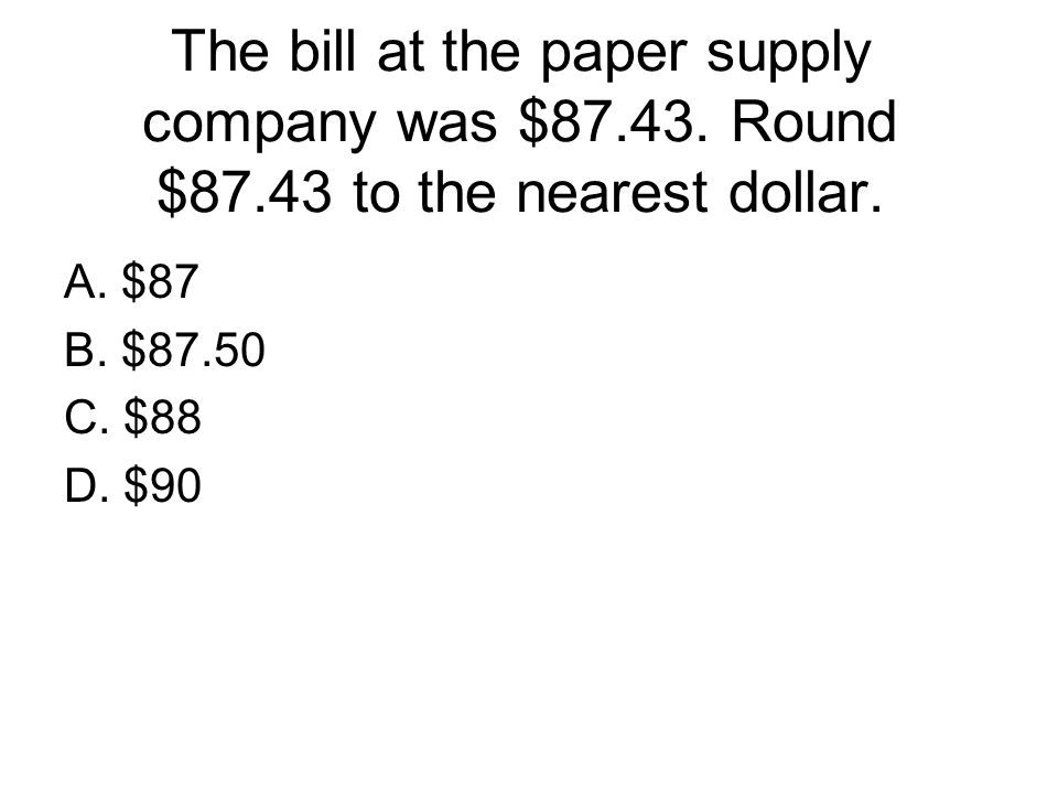 The bill at the paper supply company was $87. 43. Round $87