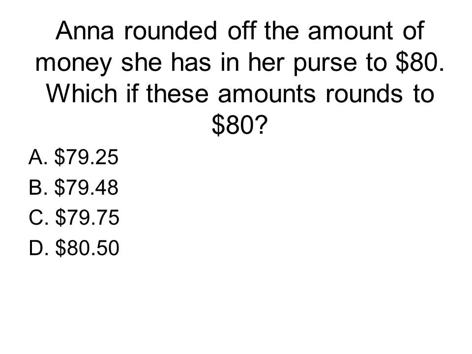 Anna rounded off the amount of money she has in her purse to $80